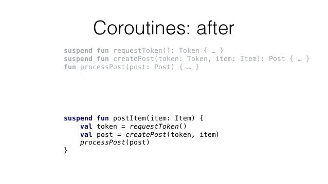 Coroutines: after suspend fun requestToken(): Token { … } suspend fun createPost(token: Token, item: Item): Post { … } fun...