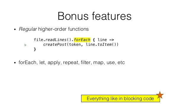 • Regular higher-order functions • forEach, let, apply, repeat, filter, map, use, etc Bonus features file.readLines().forE...