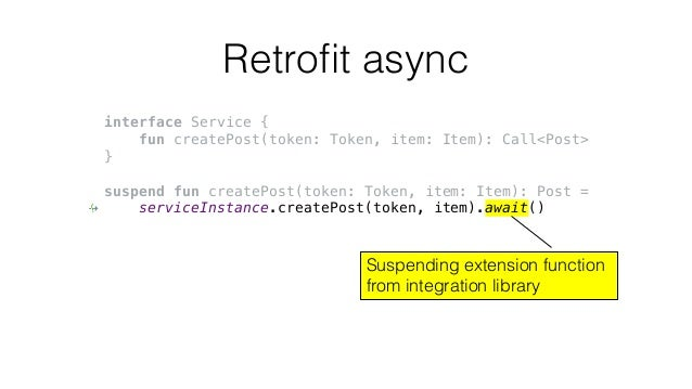 Retrofit async interface Service { fun createPost(token: Token, item: Item): Call<Post> } suspend fun createPost(token: To...