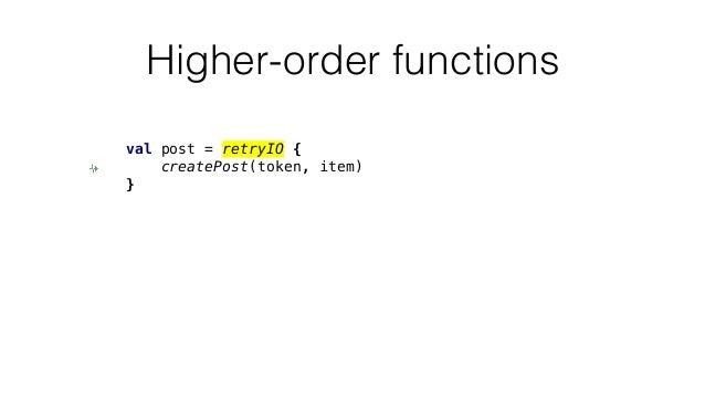 Higher-order functions val post = retryIO { createPost(token, item) }