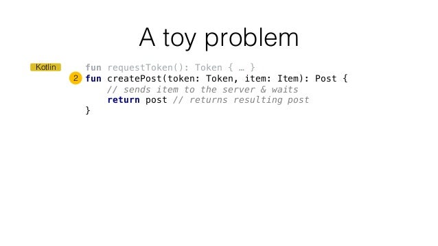 fun requestToken(): Token { … } fun createPost(token: Token, item: Item): Post { // sends item to the server & waits retur...