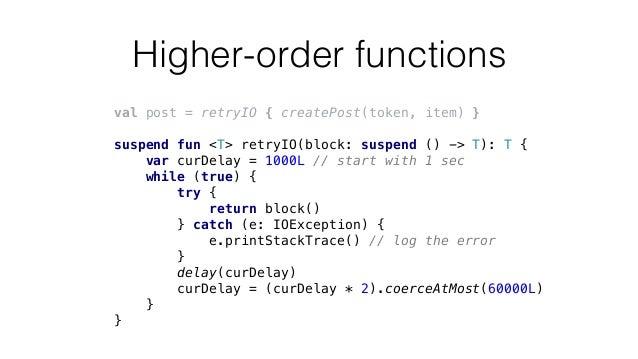 Higher-order functions val post = retryIO { createPost(token, item) } suspend fun <T> retryIO(block: suspend () -> T): T {...