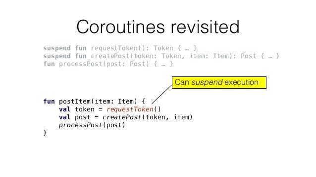 Coroutines revisited suspend fun requestToken(): Token { … } suspend fun createPost(token: Token, item: Item): Post { … } ...