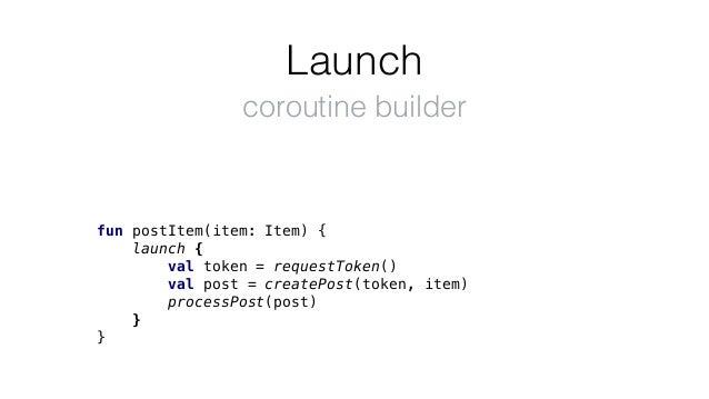 Launch fun postItem(item: Item) { launch { val token = requestToken() val post = createPost(token, item) processPost(post)...