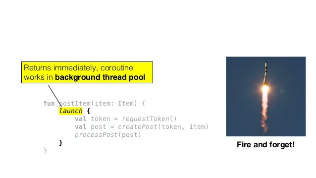 fun postItem(item: Item) { launch { val token = requestToken() val post = createPost(token, item) processPost(post) } } Fi...
