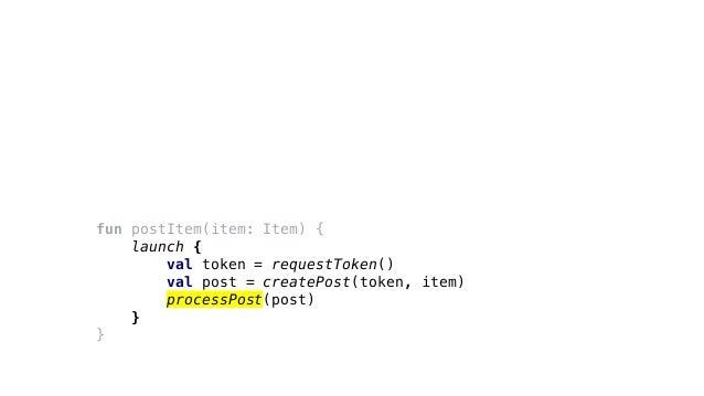 fun postItem(item: Item) { launch { val token = requestToken() val post = createPost(token, item) processPost(post) } }