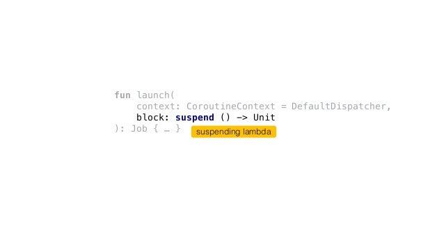 fun launch( context: CoroutineContext = DefaultDispatcher, block: suspend () -> Unit ): Job { … } suspending lambda