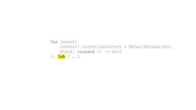 fun launch( context: CoroutineContext = DefaultDispatcher, block: suspend () -> Unit ): Job { … }