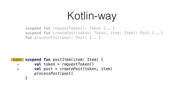 Kotlin-way suspend fun postItem(item: Item) { val token = requestToken() val post = createPost(token, item) processPost(po...