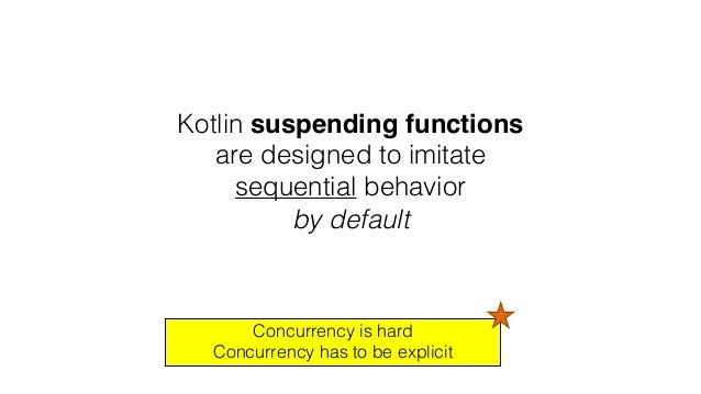 Kotlin suspending functions are designed to imitate sequential behavior by default Concurrency is hard Concurrency has to ...