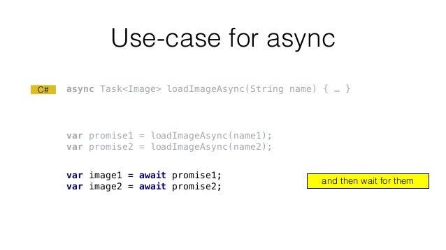 Use-case for async var promise1 = loadImageAsync(name1); var promise2 = loadImageAsync(name2); var image1 = await promise1...