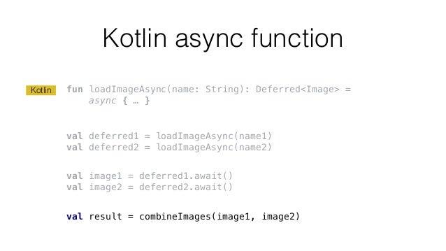 Kotlin async function fun loadImageAsync(name: String): Deferred<Image> = async { … } val deferred1 = loadImageAsync(name1...