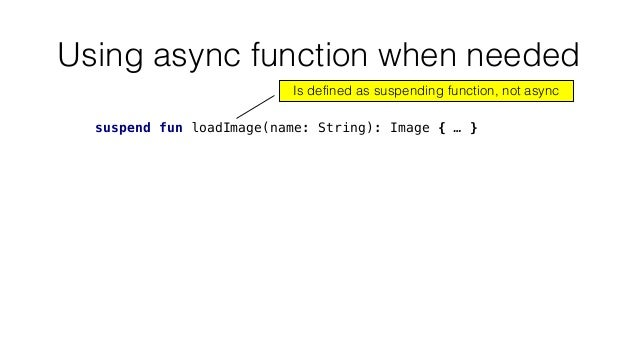 Using async function when needed suspend fun loadImage(name: String): Image { … } Is defined as suspending function, not a...