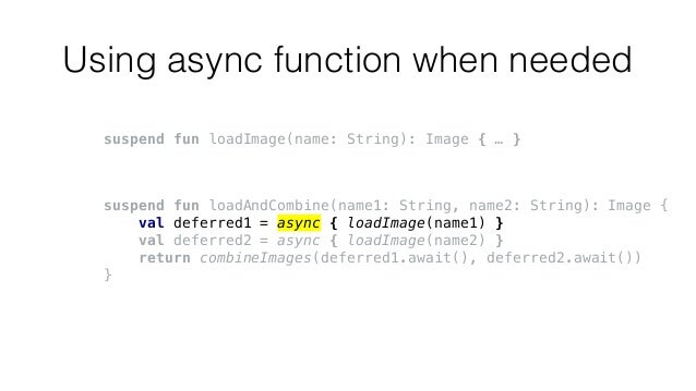 Using async function when needed suspend fun loadImage(name: String): Image { … } suspend fun loadAndCombine(name1: String...