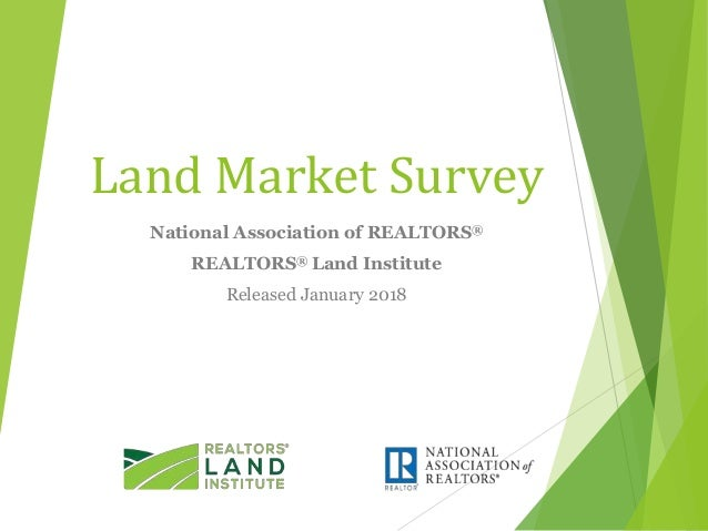 Land Market Survey National Association of REALTORS® REALTORS® Land Institute Released January 2018