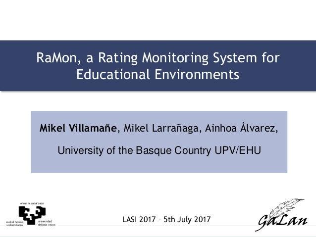 LASI 2017 – 5th July 2017 LASI 2017 – 5th July 2017 RaMon, a Rating Monitoring System for Educational Environments Mikel V...