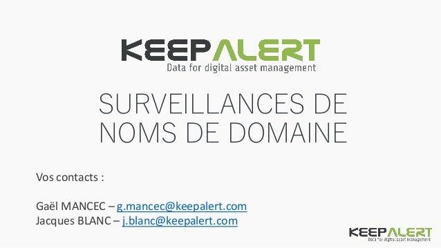 SURVEILLANCES DE NOMS DE DOMAINE Vos contacts : Gaël MANCEC – g.mancec@keepalert.com Jacques BLANC – j.blanc@keepalert.com