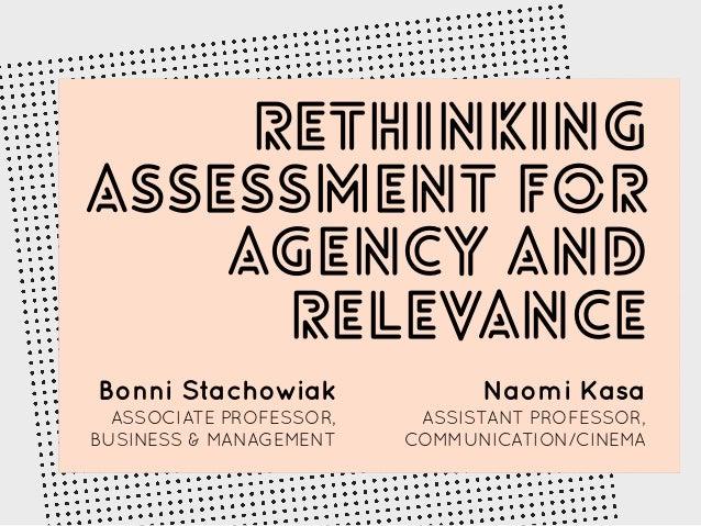 Rethinking Assessment for Agency and Relevance Bonni Stachowiak ASSOCIATE PROFESSOR, BUSINESS & MANAGEMENT Naomi Kasa ASSI...