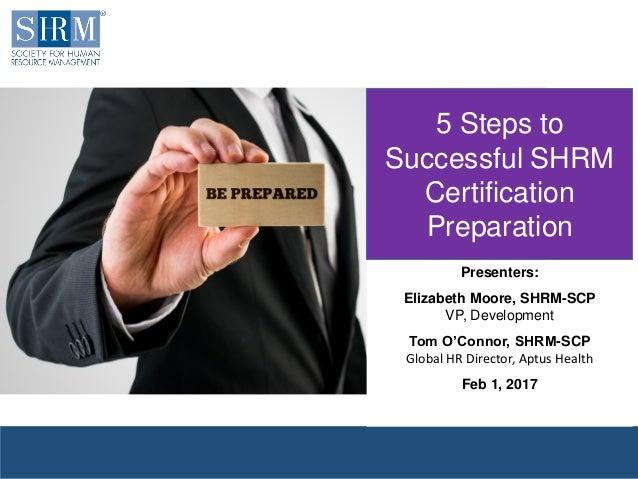 © 2017 SHRM 5 Steps to Successful SHRM Certification Preparation Presenters: Elizabeth Moore, SHRM-SCP VP, Development Tom...