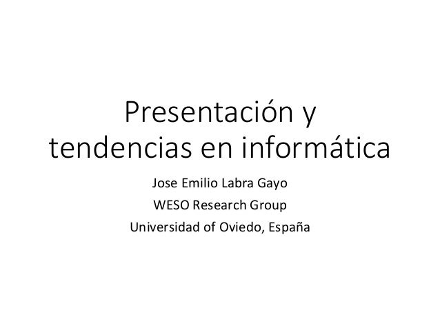 Presentación y tendencias en informática Jose Emilio Labra Gayo WESO Research Group Universidad of Oviedo, España