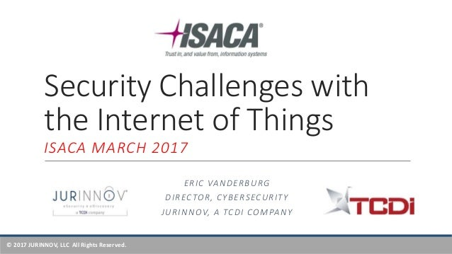 © 2017 JURINNOV, LLC All Rights Reserved. Security Challenges with the Internet of Things ISACA MARCH 2017 ERIC VANDERBURG...