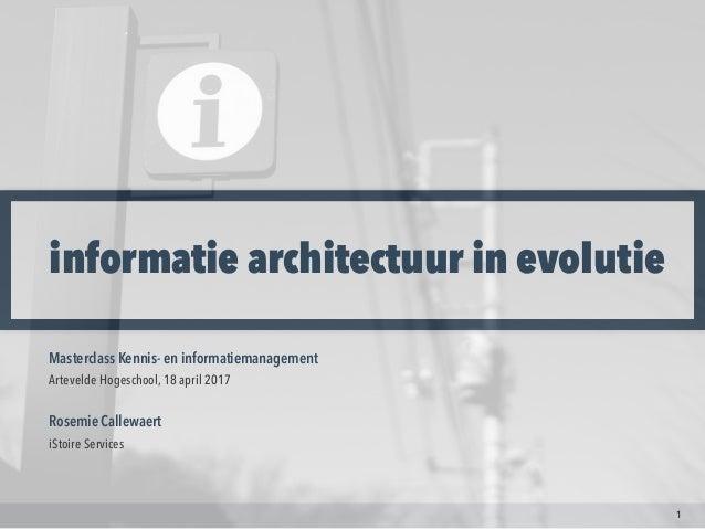 informatie architectuur in evolutie 1 Masterclass Kennis- en informatiemanagement  Artevelde Hogeschool, 18 april 2017 Ros...