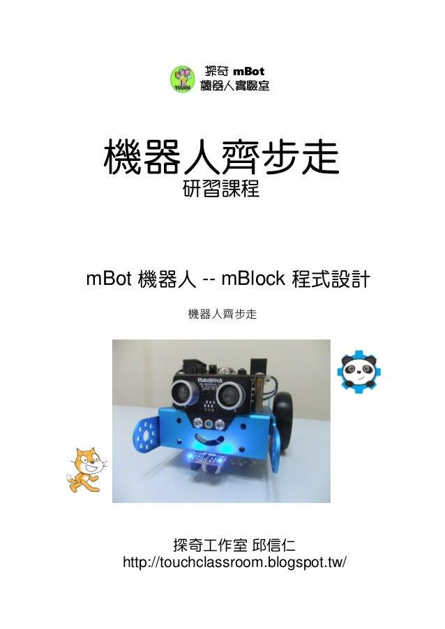機器人齊步走 研習課程 mBot 機器人 -- mBlock 程式設計 探奇工作室 邱信仁 http://touchclassroom.blogspot.tw/ 探奇 mBot 機器人實驗室 機器人齊步走