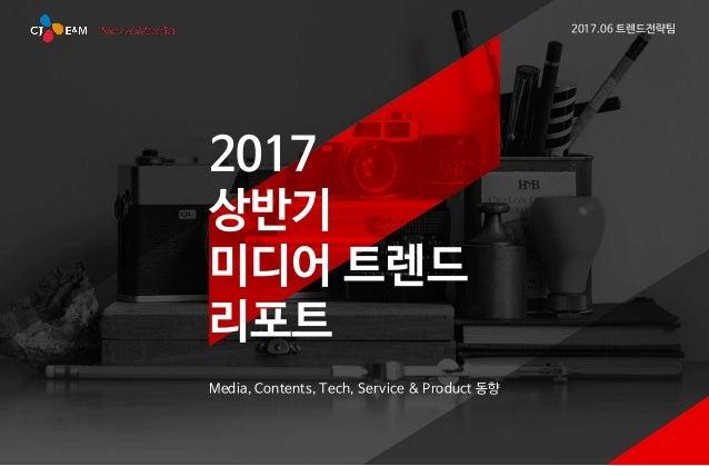 2017 상반기 미디어 트렌드 리포트 Media, Contents, Tech, Service & Product 동향 2017.06 트렌드전략팀