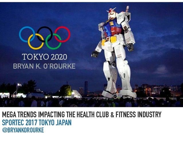 MEGA TRENDS IMPACTING THE HEALTH CLUB & FITNESS INDUSTRY SPORTEC 2017 TOKYO JAPAN @BRYANKOROURKE BRYAN K. O'ROURKE