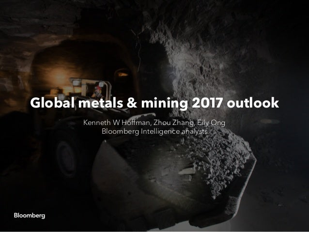 Global metals & mining 2017 outlook Kenneth W Hoffman, Zhou Zhang, Eily Ong Bloomberg Intelligence analysts
