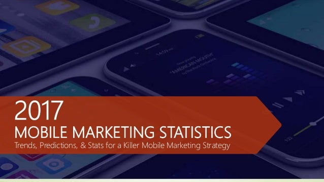 2017 MOBILE MARKETING STATISTICS Trends, Predictions, & Stats for a Killer Mobile Marketing Strategy
