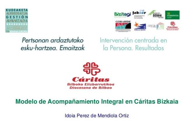 Modelo de Acompañamiento Integral en Cáritas Bizkaia Idoia Perez de Mendiola Ortiz