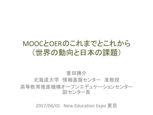 MOOCとOERのこれまでとこれから (世界の動向と日本の課題) 重田勝介 北海道大学 情報基盤センター 准教授 高等教育推進機構オープンエデュケーションセンター 副センター長 2017/06/01 New Education Expo 東京