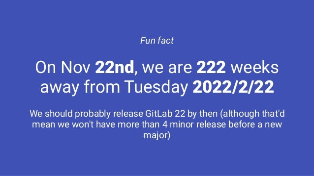 Fun fact On Nov 22nd, we are 222 weeks away from Tuesday 2022/2/22 We should probably release GitLab 22 by then (although ...