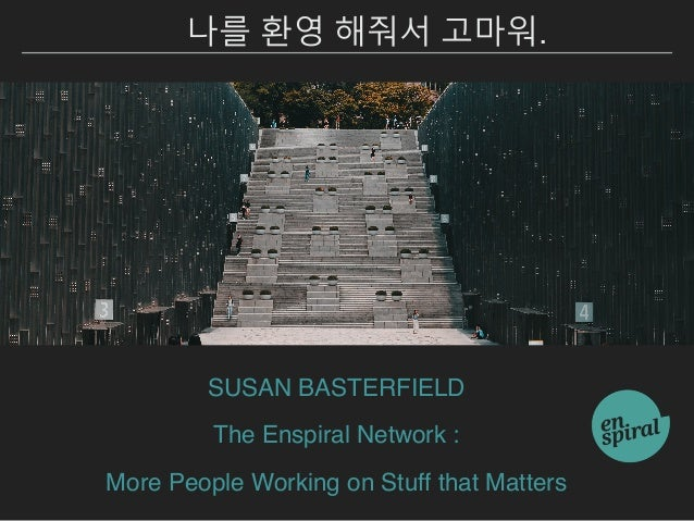 SUSAN BASTERFIELD The Enspiral Network : More People Working on Stuff that Matters 나를 환영 해줘서 고마워.