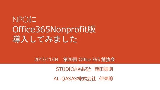 NPOに Office365Nonprofit版 導入してみました STUDIOさきあると 鶴田貴則 AL-QASAS株式会社 伊東聰 2017/11/04 第20回 Office 365 勉強会