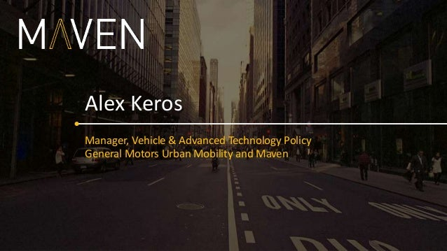 Manager, Vehicle & Advanced Technology Policy General Motors Urban Mobility and Maven Alex Keros