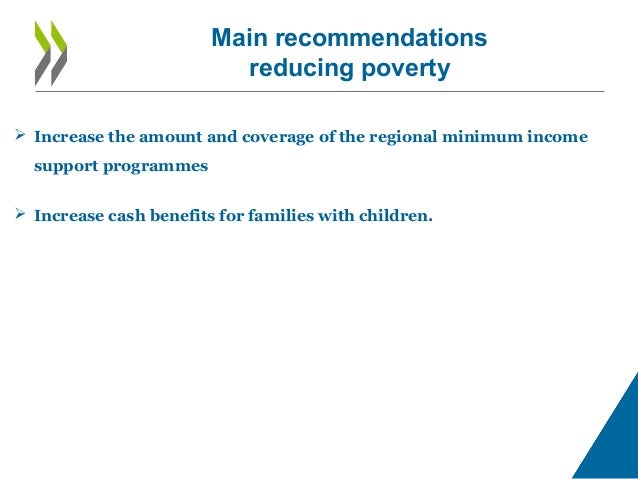 Main recommendations reducing poverty  Increase the amount and coverage of the regional minimum income support programmes...