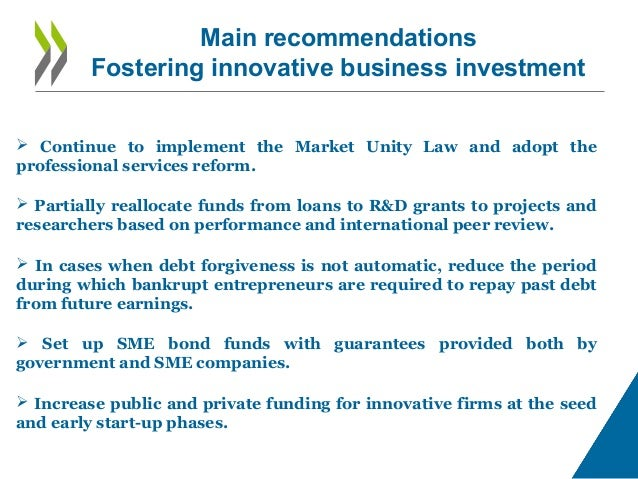 Main recommendations Fostering innovative business investment  Continue to implement the Market Unity Law and adopt the p...