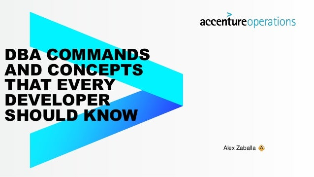 DBA COMMANDS AND CONCEPTS THAT EVERY DEVELOPER SHOULD KNOW Alex Zaballa