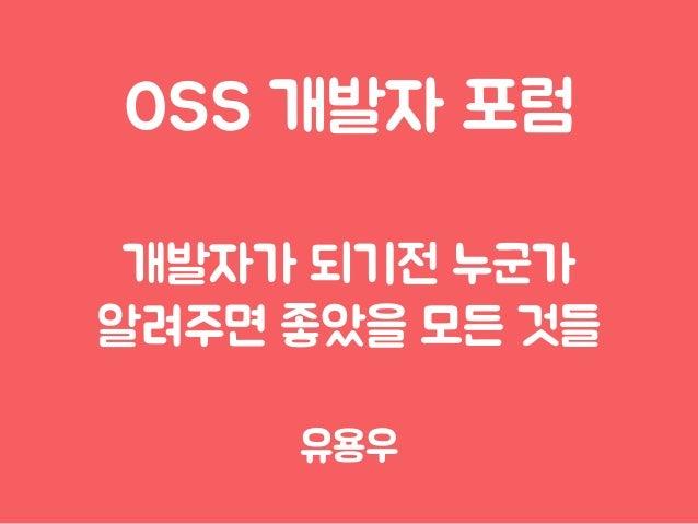 OSS 개발자 포럼 개발자가 되기전 누군가 알려주면 좋았을 모든 것들 유용우