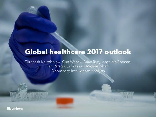 Global healthcare 2017 outlook Elizabeth Krutoholow, Curt Wanek, Brian Rye, Jason McGorman, Ian Person, Sam Fazeli, Michae...