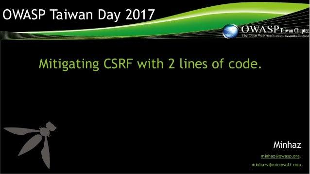 OWASP Taiwan Day 2017 Mitigating CSRF with 2 lines of code. Minhaz minhaz@owasp.org, minhazv@microsoft.com