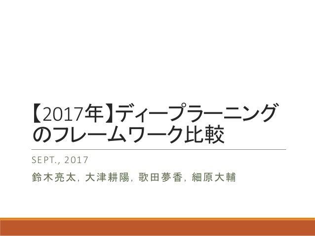 【2017年】ディープラーニング のフレームワーク比較 SEPT., 2017 鈴木亮太,大津耕陽,歌田夢香,細原大輔