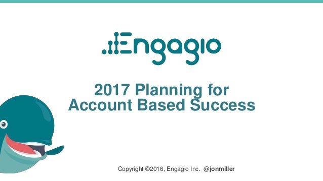 2017 Planning for Account Based Success Copyright ©2016, Engagio Inc. @jonmiller