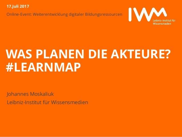 Online-Event: Weiterentwicklung digitaler Bildungsressourcen WAS PLANEN DIE AKTEURE? #LEARNMAP Johannes Moskaliuk Leibniz-...