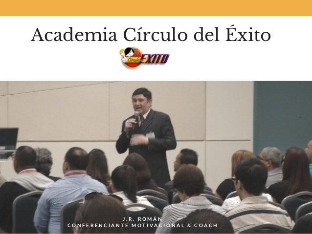 Academia Círculo delÉxito J . R . R O M Á N C O N F E R E N C I A N T E M O T I V A C I O N A L & C O A C H