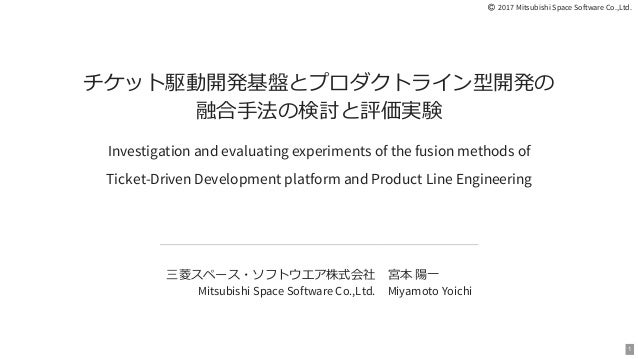  2017 Mitsubishi Space Software Co.,Ltd. チケット駆動開発基盤とプロダクトライン型開発の 融合⼿法の検討と評価実験 Investigation and evaluating experiments of...