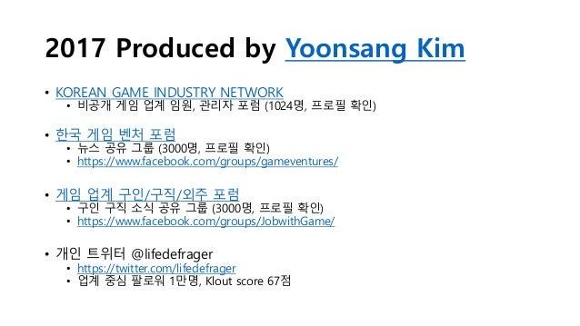 2017 Produced by Yoonsang Kim • KOREAN GAME INDUSTRY NETWORK • 비공개 게임 업계 임원, 관리자 포럼 (1024명, 프로필 확인) • 한국 게임 벤처 포럼 • 뉴스 공유 ...