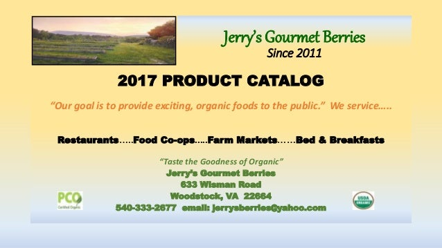 """Jerry's Gourmet Berries Since 2011 2017 PRODUCT CATALOG """"Our goal is to provide exciting, organic foods to the public."""" We..."""